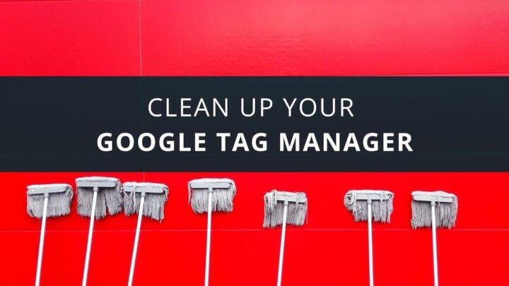Clean up your Google Tag Manager